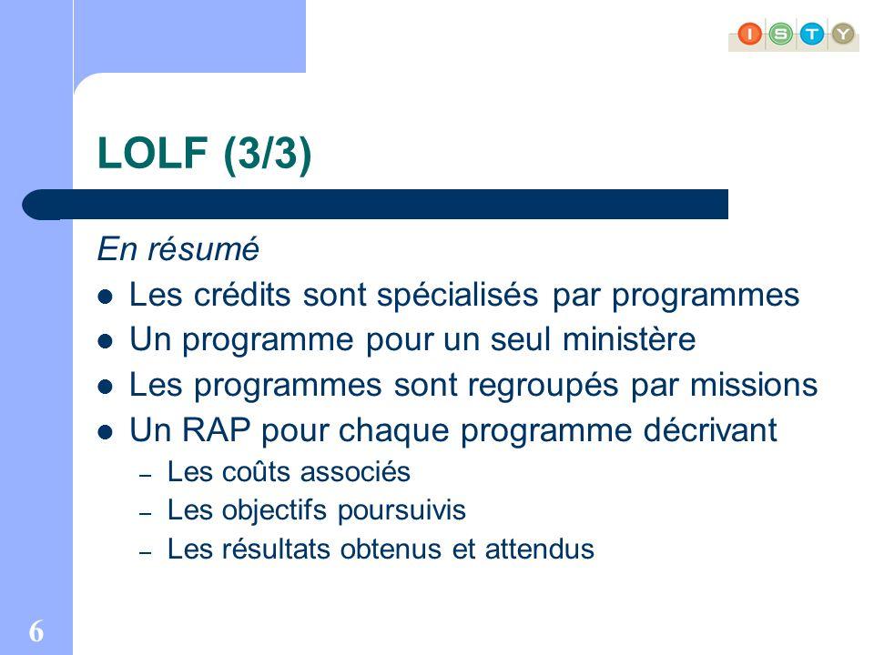 6 LOLF (3/3) En résumé Les crédits sont spécialisés par programmes Un programme pour un seul ministère Les programmes sont regroupés par missions Un RAP pour chaque programme décrivant – Les coûts associés – Les objectifs poursuivis – Les résultats obtenus et attendus