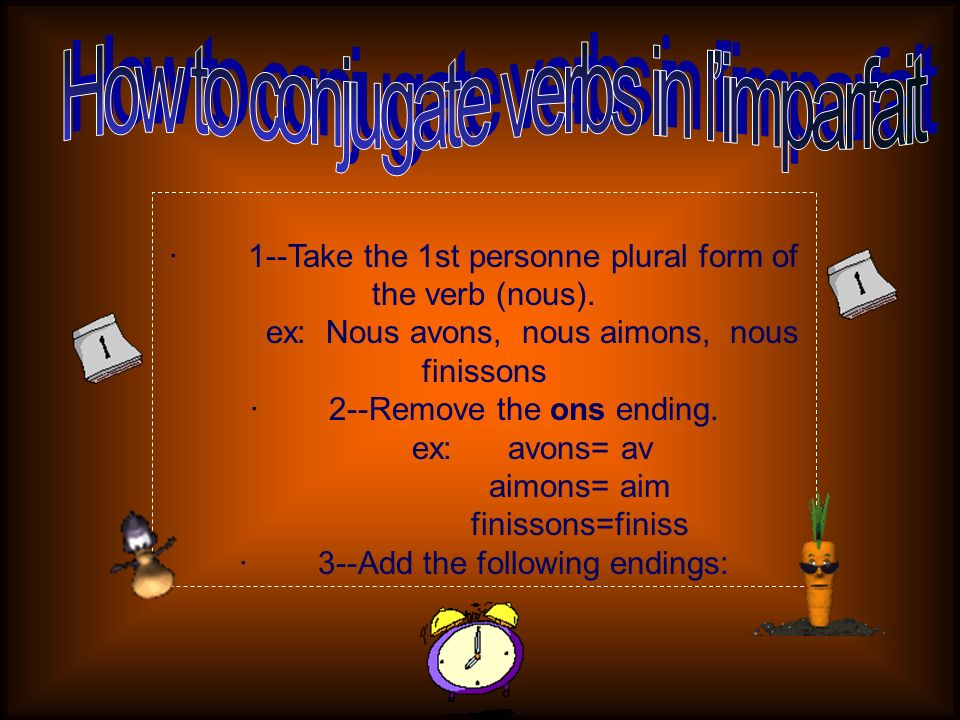 · 1--Take the 1st personne plural form of the verb (nous). ex: Nous avons, nous aimons, nous finissons · 2--Remove the ons ending. ex: avons= av aimon