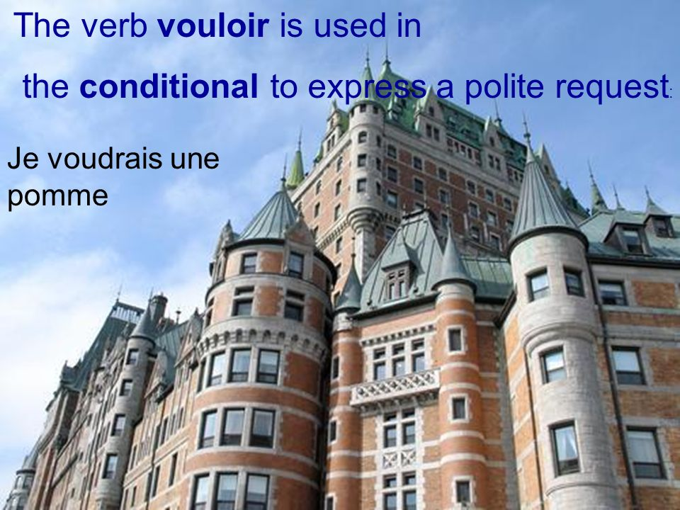 The verb vouloir is used in the conditional to express a polite request : Je voudrais une pomme