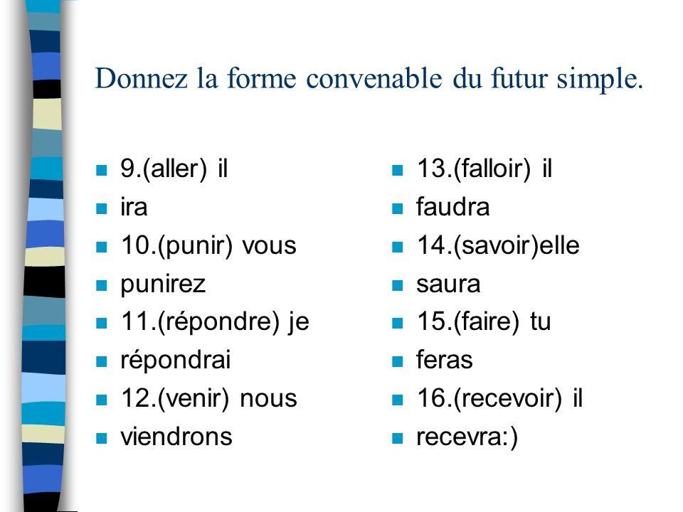 Donnez la forme convenable du futur simple. n 9.(aller) il n ira n 10.(punir) vous n punirez n 11.(répondre) je n répondrai n 12.(venir) nous n viendr