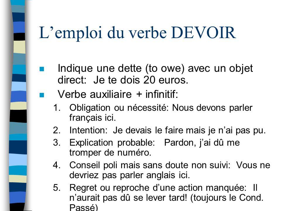 Lemploi du verbe DEVOIR n Indique une dette (to owe) avec un objet direct: Je te dois 20 euros. n Verbe auxiliaire + infinitif: 1.Obligation ou nécess