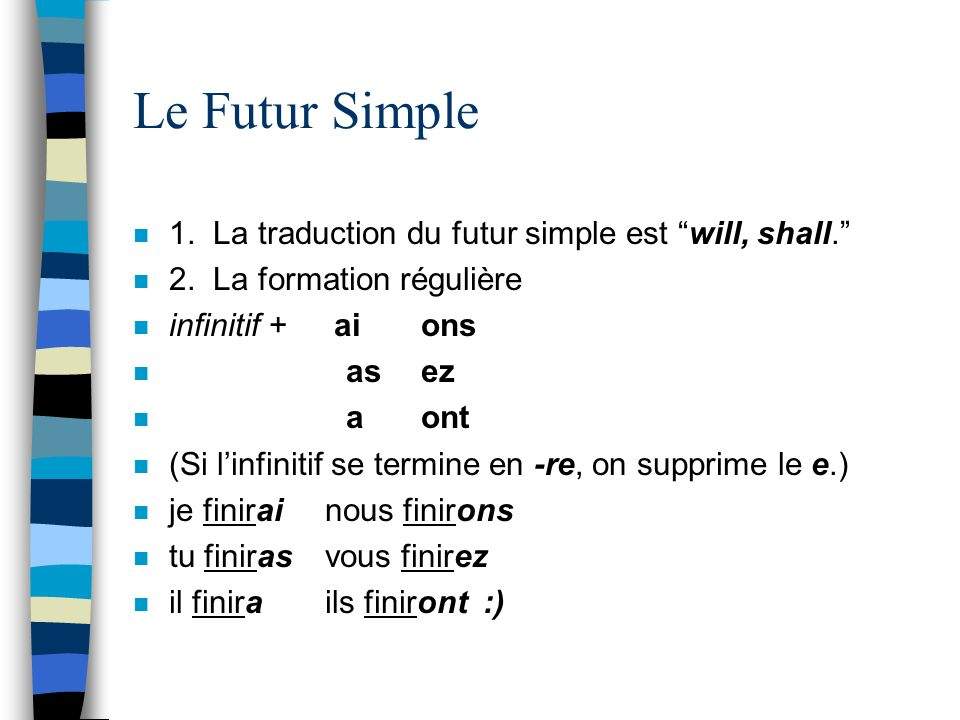 Le Futur Simple n 1. La traduction du futur simple est will, shall. n 2. La formation régulière n infinitif + aions n asez n aont n (Si linfinitif se