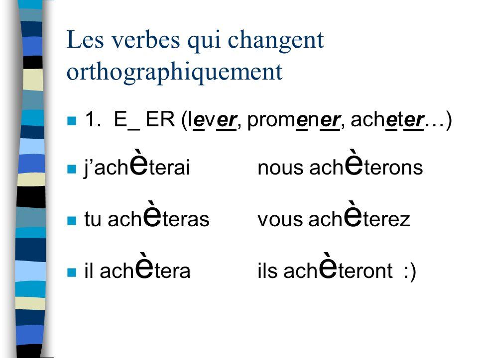 Les verbes qui changent orthographiquement n 1. E_ ER (lever, promener, acheter…) n jach è terainous ach è terons n tu ach è terasvous ach è terez n i