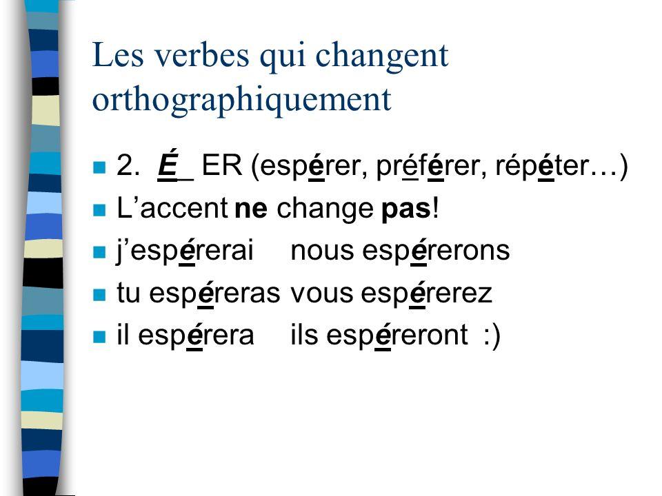 Les verbes qui changent orthographiquement n 2. É_ ER (espérer, préférer, répéter…) n Laccent ne change pas! n jespérerainous espérerons n tu espérera