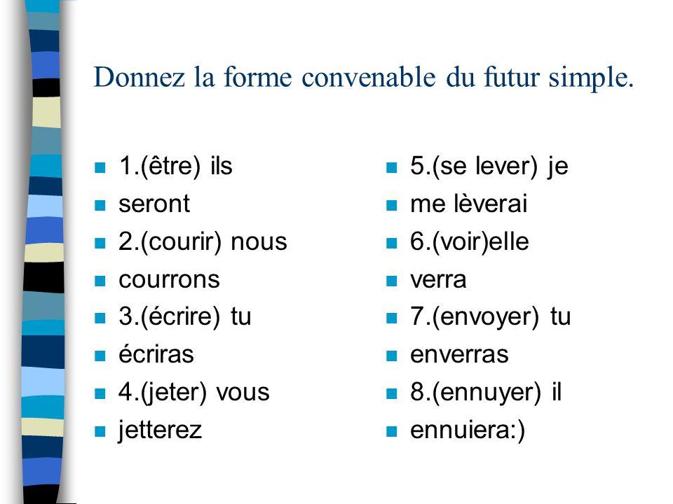 Donnez la forme convenable du futur simple. n 1.(être) ils n seront n 2.(courir) nous n courrons n 3.(écrire) tu n écriras n 4.(jeter) vous n jetterez