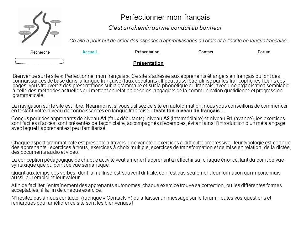 Perfectionner mon français Cest un chemin qui me conduit au bonheur Recherche Accueil Accueil Présentation Contact ForumPrésentation Ce site a pour but de créer des espaces dapprentissages à lorale et à lécrite en langue française..