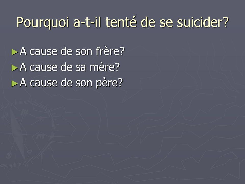 Pourquoi a-t-il tenté de se suicider? A cause de son frère? A cause de son frère? A cause de sa mère? A cause de sa mère? A cause de son père? A cause
