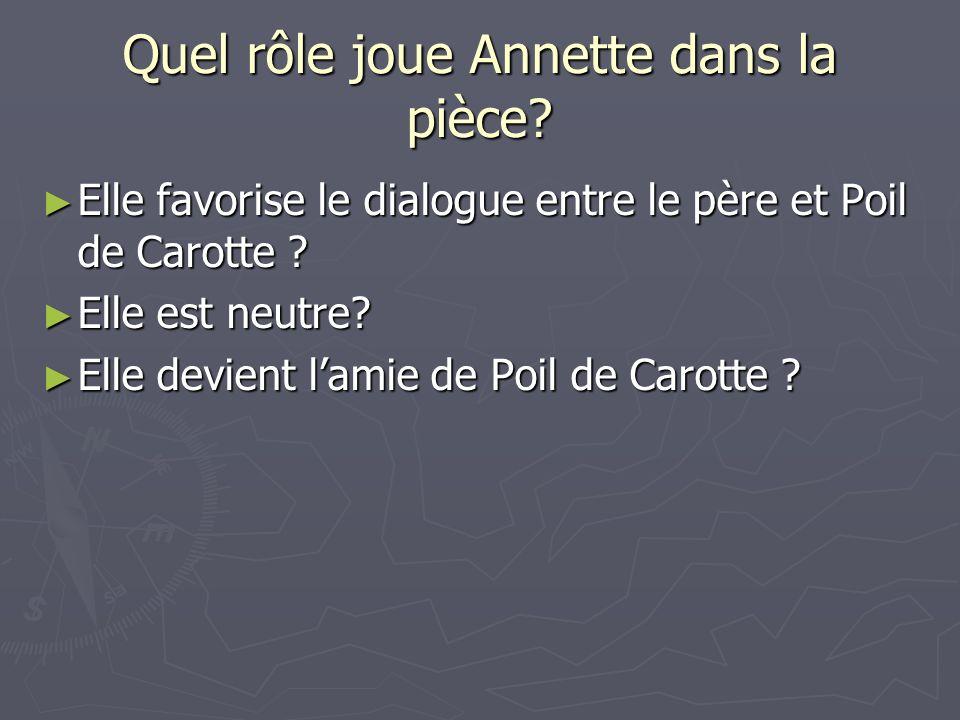 Quel rôle joue Annette dans la pièce.Elle favorise le dialogue entre le père et Poil de Carotte .