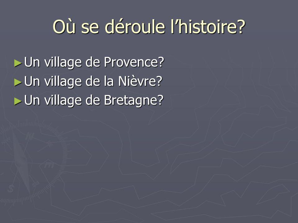 Où se déroule lhistoire? Un village de Provence? Un village de Provence? Un village de la Nièvre? Un village de la Nièvre? Un village de Bretagne? Un