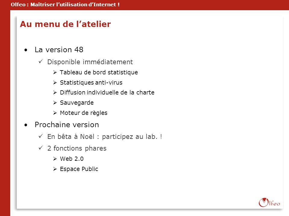 Olfeo : Maîtriser lutilisation dInternet ! Au menu de latelier La version 48 Disponible immédiatement Tableau de bord statistique Statistiques anti-vi
