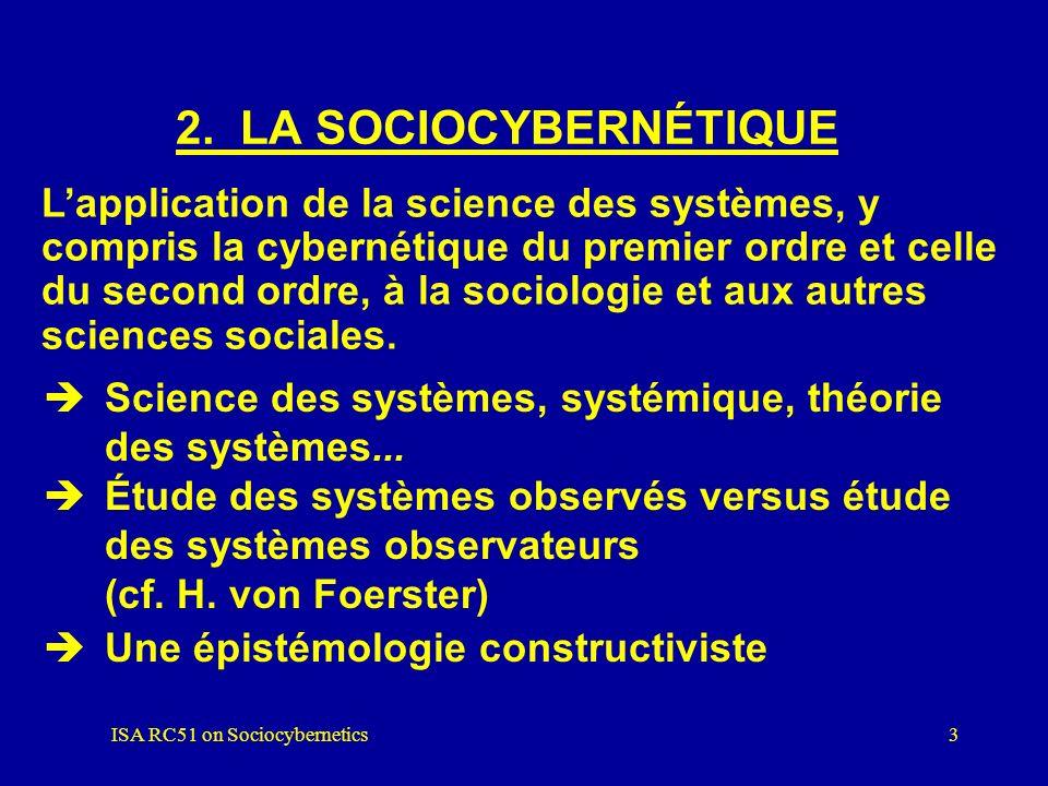 ISA RC51 on Sociocybernetics2 1. INTRODUCTION 1)Quest-ce que la sociocybernétique ? 2)Comment se situe-t-elle par rapport à la science des systèmes et