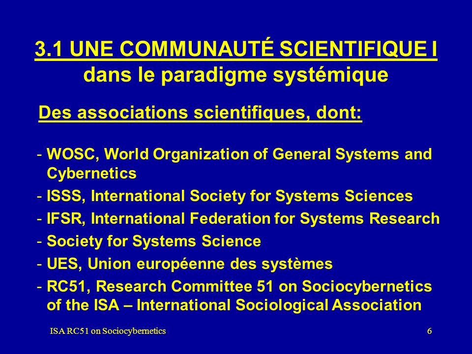 ISA RC51 on Sociocybernetics6 3.1 UNE COMMUNAUTÉ SCIENTIFIQUE I dans le paradigme systémique Des associations scientifiques, dont: -WOSC, World Organization of General Systems and Cybernetics -ISSS, International Society for Systems Sciences -IFSR, International Federation for Systems Research -Society for Systems Science -UES, Union européenne des systèmes -RC51, Research Committee 51 on Sociocybernetics of the ISA – International Sociological Association