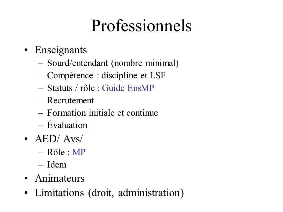 Professionnels Enseignants –Sourd/entendant (nombre minimal) –Compétence : discipline et LSF –Statuts / rôle : Guide EnsMP –Recrutement –Formation ini