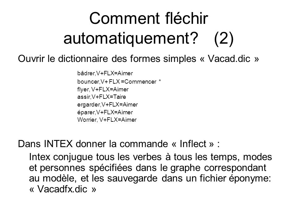 Comment fléchir automatiquement? (2) Ouvrir le dictionnaire des formes simples « Vacad.dic » bâdrer,V+FLX=Aimer bouncer,V+ FLX =Commencer * flyer, V+F