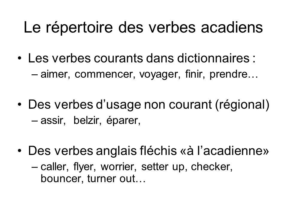 Le répertoire des verbes acadiens Les verbes courants dans dictionnaires : –aimer, commencer, voyager, finir, prendre… Des verbes dusage non courant (