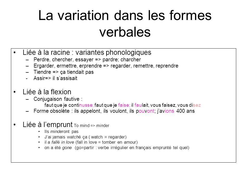 La variation dans les formes verbales Liée à la racine : variantes phonologiques –Perdre, chercher, essayer => pardre; charcher –Ergarder, ermettre, e