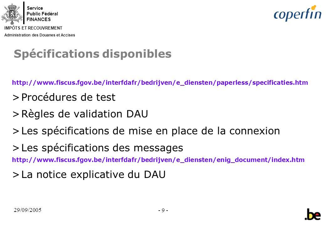 Service Public Fédéral FINANCES IMPÔTS ET RECOUVREMENT Administration des Douanes et Accises 29/09/2005 - 9 - Spécifications disponibles http://www.fi