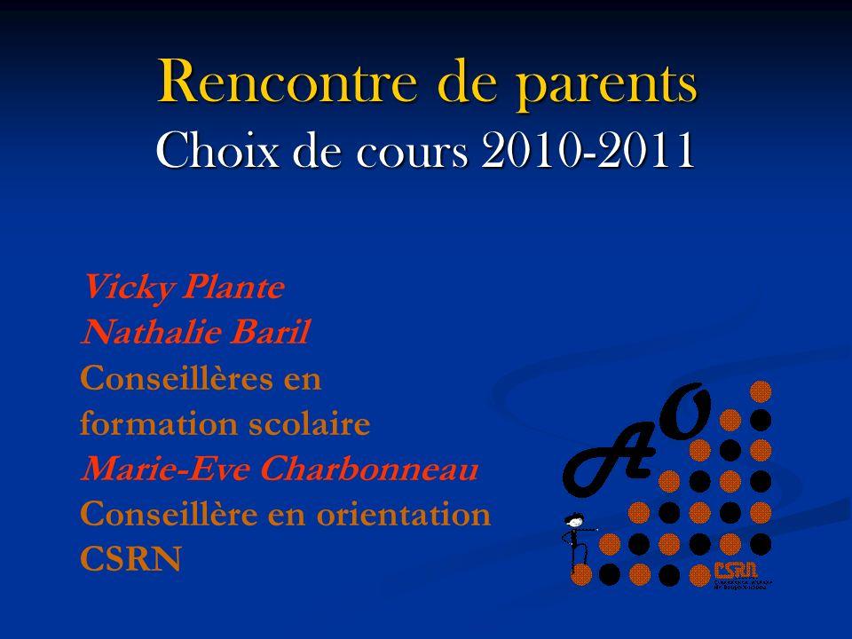 Rencontre de parents Choix de cours 2010-2011 Vicky Plante Nathalie Baril Conseillères en formation scolaire Marie-Eve Charbonneau Conseillère en orientation CSRN
