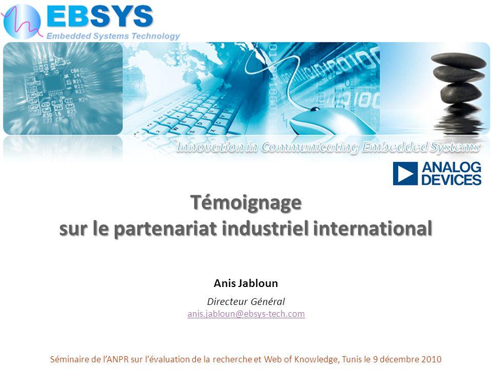 Séminaire de lANPR sur lévaluation de la recherche et Web of Knowledge, Tunis le 9 décembre 2010 Témoignage sur le partenariat industriel international Anis Jabloun Directeur Général anis.jabloun@ebsys-tech.com