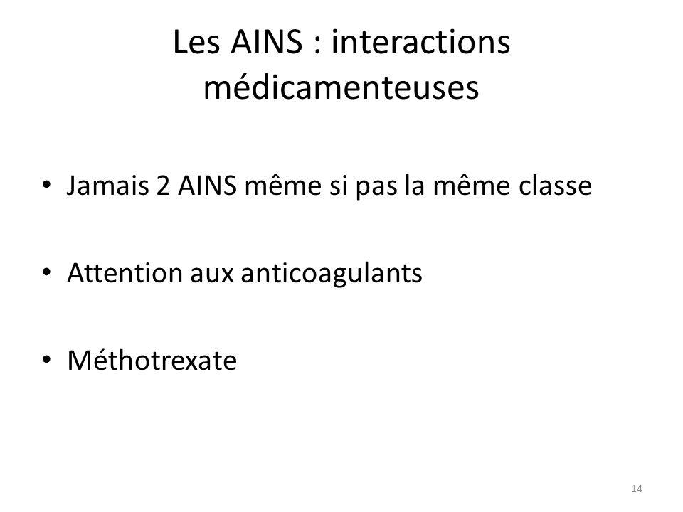 Les AINS : interactions médicamenteuses Jamais 2 AINS même si pas la même classe Attention aux anticoagulants Méthotrexate 14
