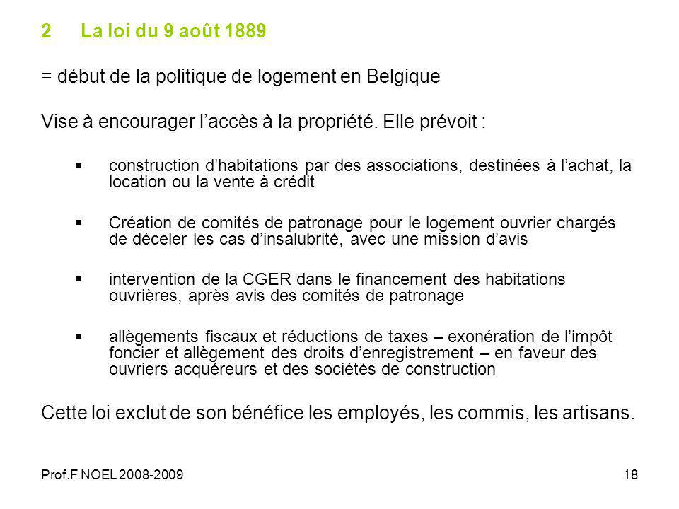 Prof.F.NOEL 2008-200918 2La loi du 9 août 1889 = début de la politique de logement en Belgique Vise à encourager laccès à la propriété.