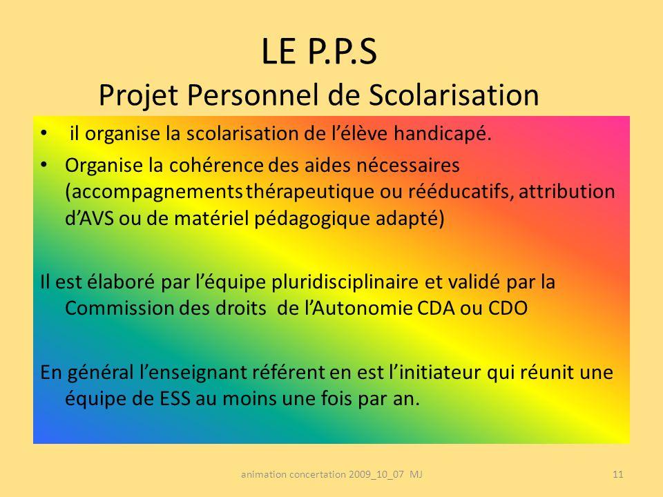 LE P.P.S Projet Personnel de Scolarisation il organise la scolarisation de lélève handicapé. Organise la cohérence des aides nécessaires (accompagneme