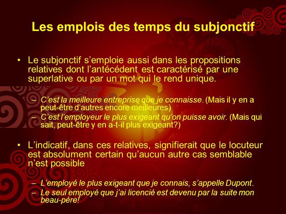 Les emplois des temps du subjonctif Le subjonctif semploie aussi dans les propositions relatives dont lantécédent est caractérisé par une superlative ou par un mot qui le rend unique.