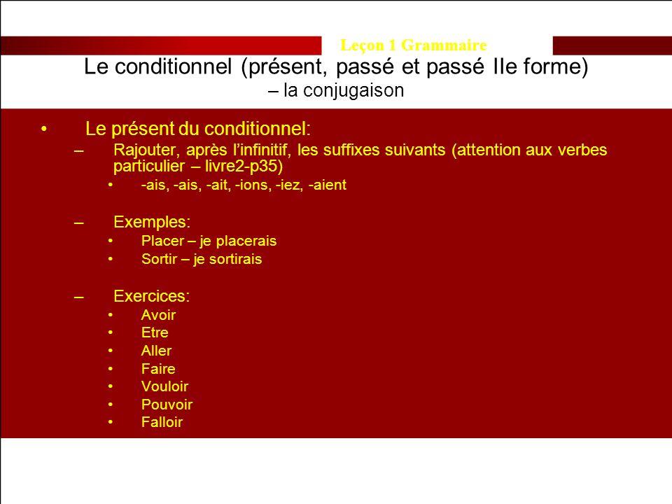 Leçon 1 Grammaire Le conditionnel (présent, passé et passé IIe forme) – la conjugaison Le présent du conditionnel: –Rajouter, après linfinitif, les suffixes suivants (attention aux verbes particulier – livre2-p35) -ais, -ais, -ait, -ions, -iez, -aient –Exemples: Placer – je placerais Sortir – je sortirais –Exercices: Avoir Etre Aller Faire Vouloir Pouvoir Falloir