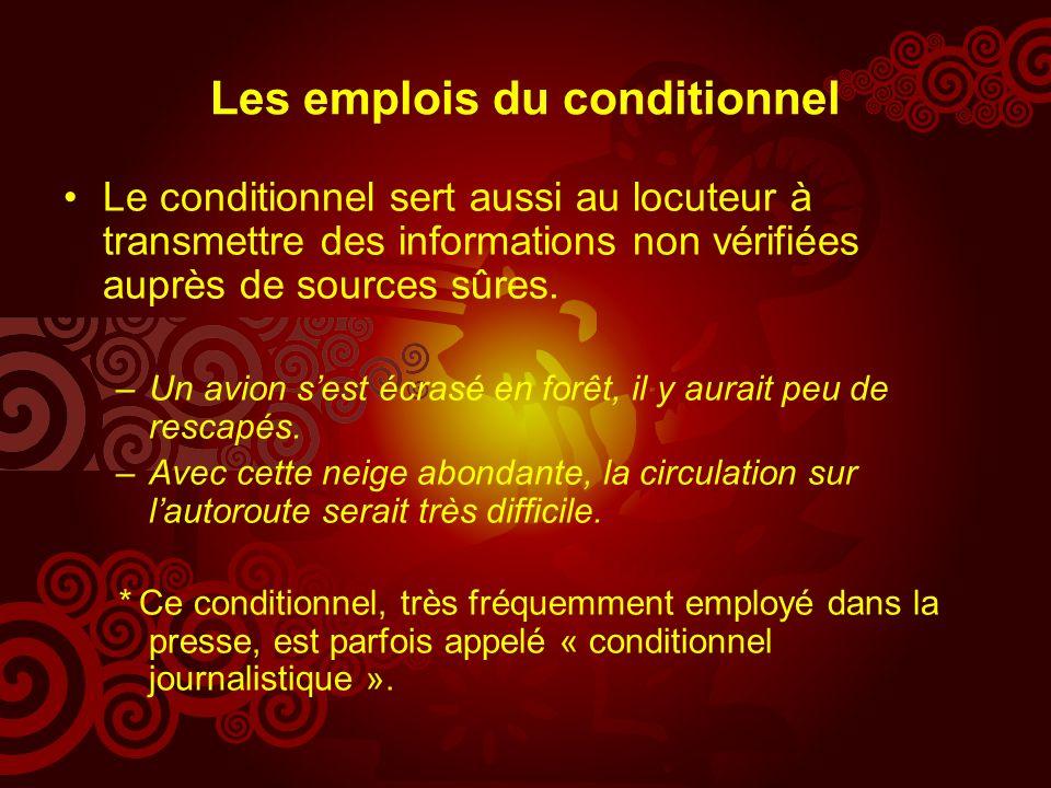 Les emplois du conditionnel Le conditionnel sert aussi au locuteur à transmettre des informations non vérifiées auprès de sources sûres.
