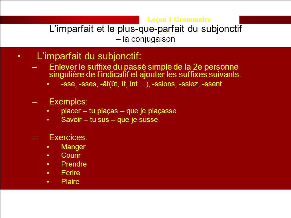 Leçon 1 Grammaire Limparfait et le plus-que-parfait du subjonctif – la conjugaison Limparfait du subjonctif: –Enlever le suffixe du passé simple de la 2e personne singulière de lindicatif et ajouter les suffixes suivants: -sse, -sses, -ât(ût, ît, înt...), -ssions, -ssiez, -ssent –Exemples: placer – tu plaças – que je plaçasse Savoir – tu sus – que je susse –Exercices: Manger Courir Prendre Ecrire Plaire