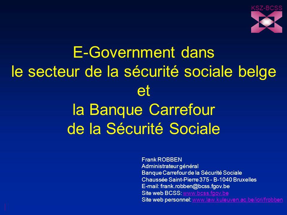 KSZ-BCSS E-Government dans le secteur de la sécurité sociale belge et la Banque Carrefour de la Sécurité Sociale Frank ROBBEN Administrateur général B