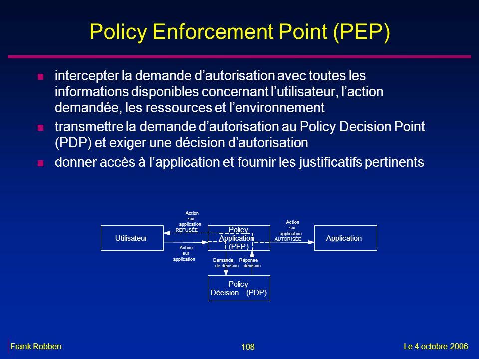 108 Le 4 octobre 2006Frank Robben Policy Enforcement Point (PEP) n intercepter la demande dautorisation avec toutes les informations disponibles conce