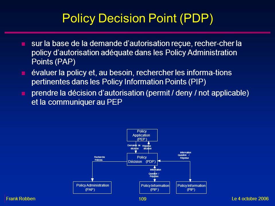 109 Le 4 octobre 2006Frank Robben Policy Decision Point (PDP) n sur la base de la demande dautorisation reçue, recher-cher la policy dautorisation adé