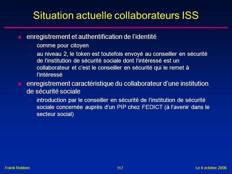 117 Le 4 octobre 2006Frank Robben Situation actuelle collaborateurs ISS n enregistrement et authentification de lidentité -comme pour citoyen -au nive