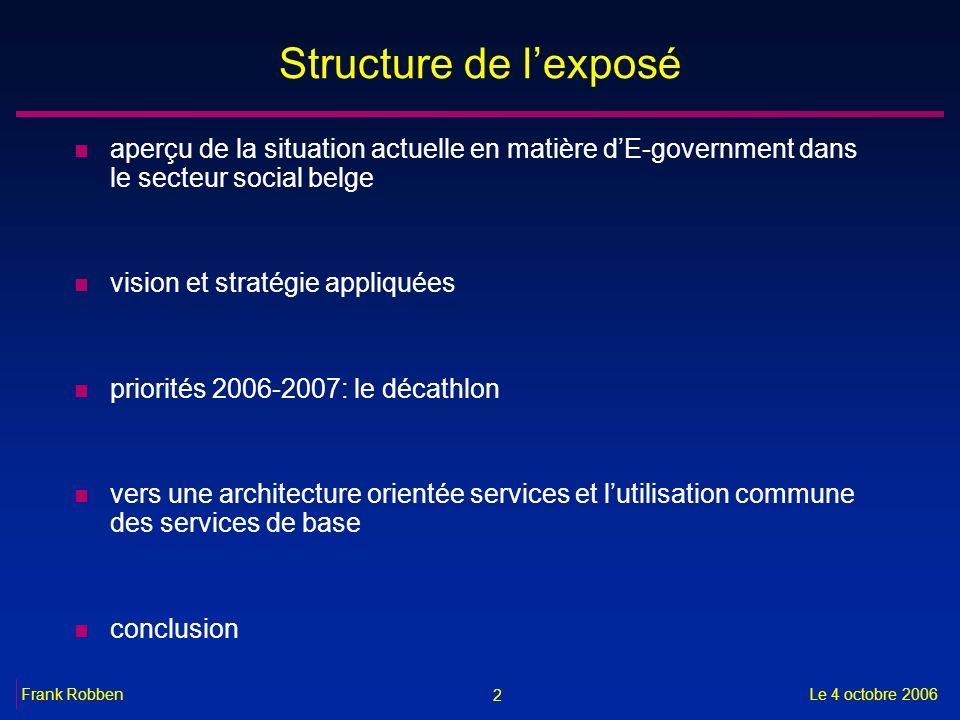 2 Le 4 octobre 2006Frank Robben Structure de lexposé n aperçu de la situation actuelle en matière dE-government dans le secteur social belge n vision