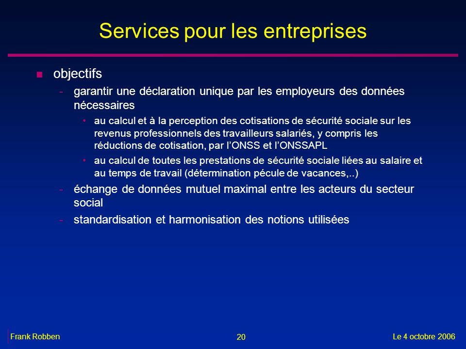 20 Le 4 octobre 2006Frank Robben Services pour les entreprises n objectifs -garantir une déclaration unique par les employeurs des données nécessaires
