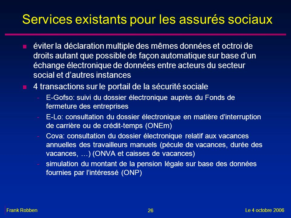 26 Le 4 octobre 2006Frank Robben Services existants pour les assurés sociaux n éviter la déclaration multiple des mêmes données et octroi de droits au