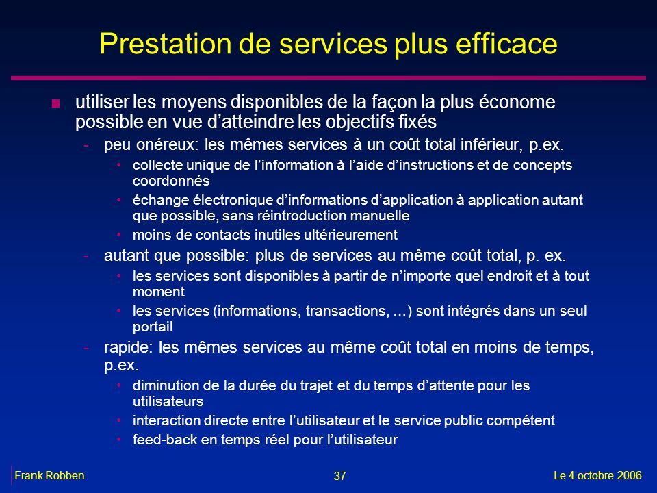 37 Le 4 octobre 2006Frank Robben Prestation de services plus efficace n utiliser les moyens disponibles de la façon la plus économe possible en vue da