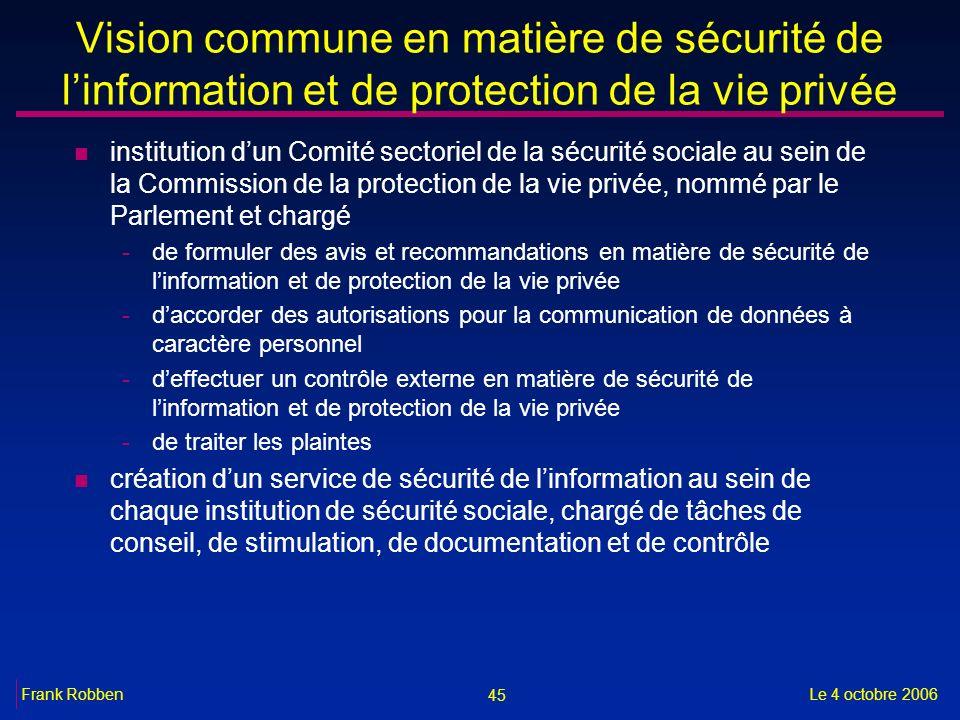 45 Le 4 octobre 2006Frank Robben Vision commune en matière de sécurité de linformation et de protection de la vie privée n institution dun Comité sect