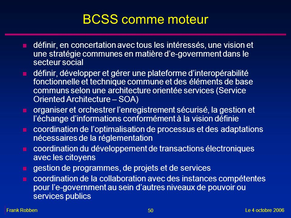 50 Le 4 octobre 2006Frank Robben BCSS comme moteur n définir, en concertation avec tous les intéressés, une vision et une stratégie communes en matièr