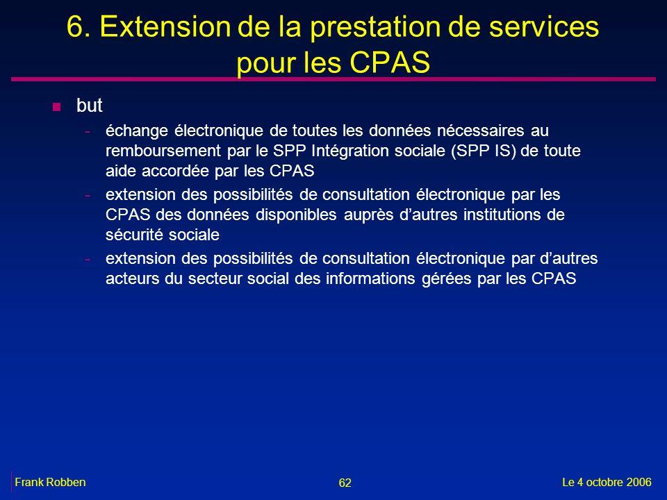 62 Le 4 octobre 2006Frank Robben 6. Extension de la prestation de services pour les CPAS n but -échange électronique de toutes les données nécessaires