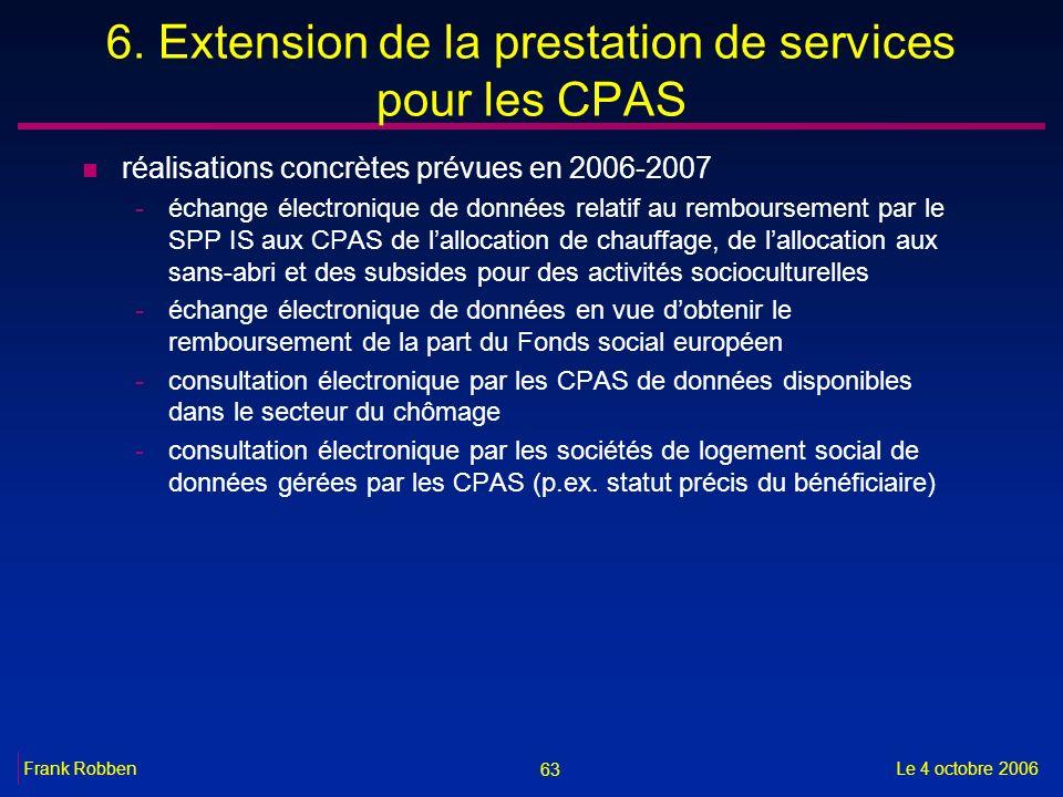63 Le 4 octobre 2006Frank Robben 6. Extension de la prestation de services pour les CPAS n réalisations concrètes prévues en 2006-2007 -échange électr