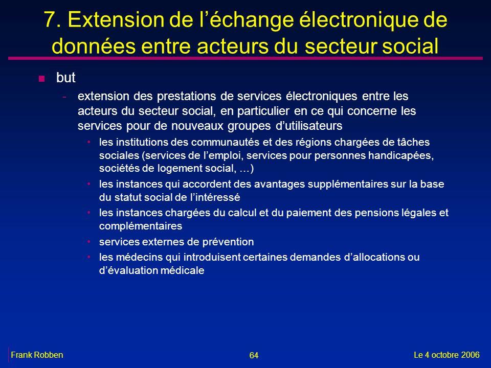 64 Le 4 octobre 2006Frank Robben 7. Extension de léchange électronique de données entre acteurs du secteur social n but -extension des prestations de