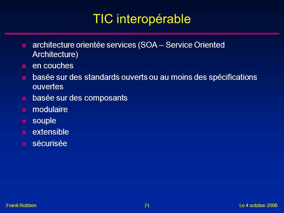 71 Le 4 octobre 2006Frank Robben TIC interopérable n architecture orientée services (SOA – Service Oriented Architecture) n en couches n basée sur des