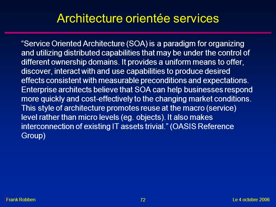 72 Le 4 octobre 2006Frank Robben Architecture orientée services Service Oriented Architecture (SOA) is a paradigm for organizing and utilizing distributed capabilities that may be under the control of different ownership domains.