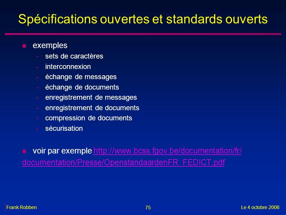 75 Le 4 octobre 2006Frank Robben Spécifications ouvertes et standards ouverts n exemples -sets de caractères -interconnexion -échange de messages -éch