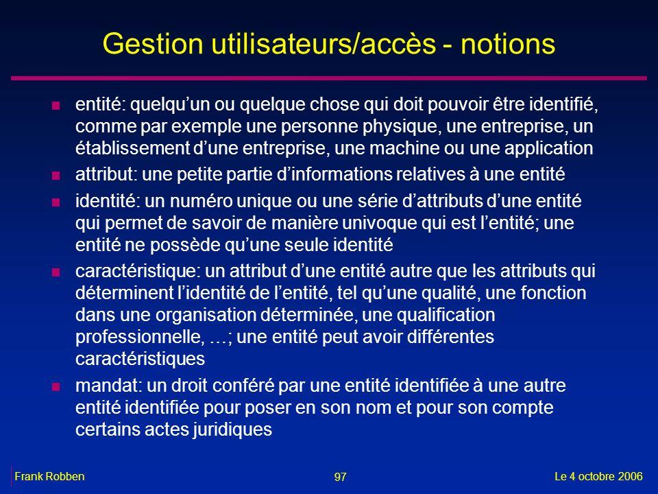 97 Le 4 octobre 2006Frank Robben Gestion utilisateurs/accès - notions n entité: quelquun ou quelque chose qui doit pouvoir être identifié, comme par e
