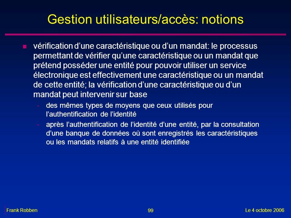 99 Le 4 octobre 2006Frank Robben Gestion utilisateurs/accès: notions n vérification dune caractéristique ou dun mandat: le processus permettant de vér