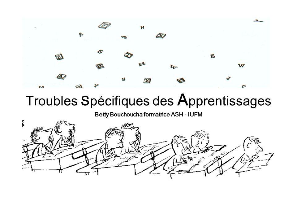 Troubles Spécifiques des A pprentissages Betty Bouchoucha formatrice ASH - IUFM