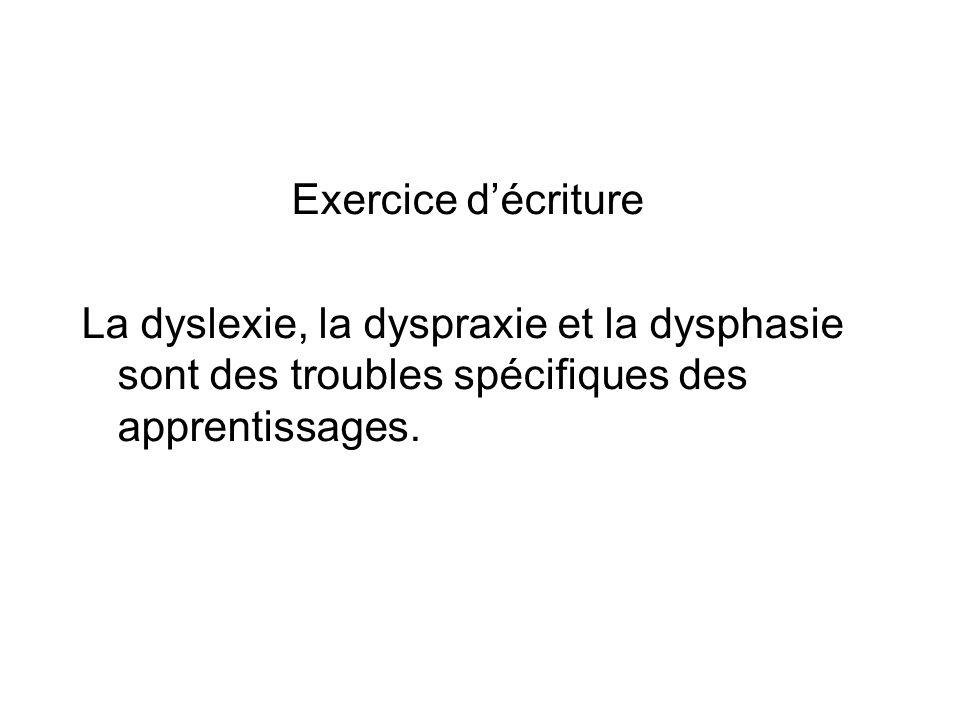 Exercice décriture La dyslexie, la dyspraxie et la dysphasie sont des troubles spécifiques des apprentissages.